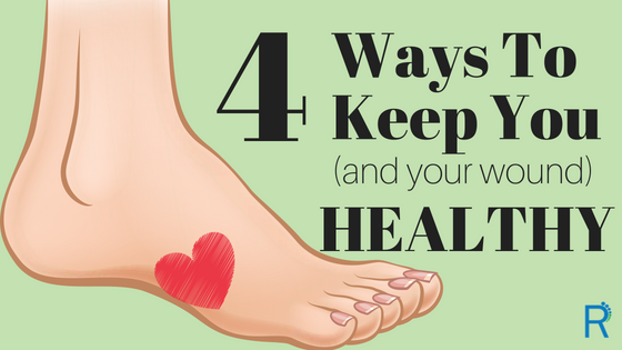 4 Ways To Keep You (and your wound) Healthy