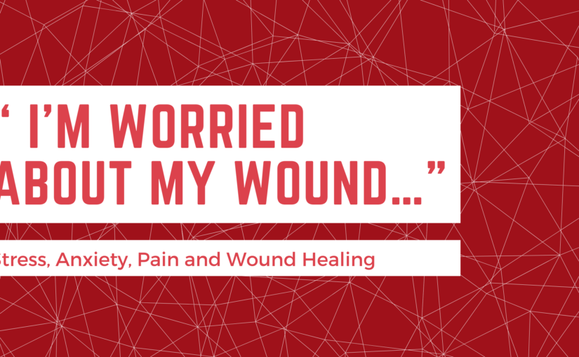 """ I'm Worried About my Wound…""  —  Stress, Anxiety, Pain and Wound Healing"