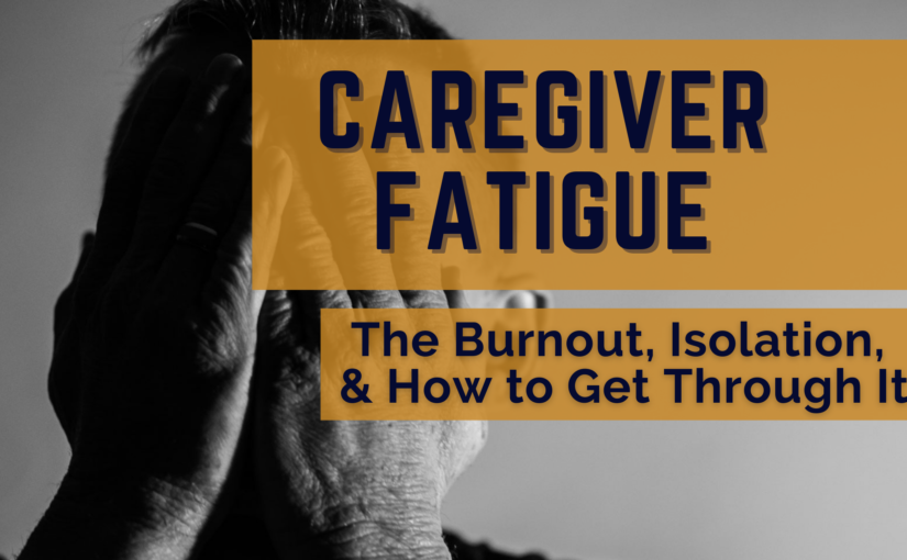 Caregiver Fatigue: The Burnout, Isolation & How to Get Through It
