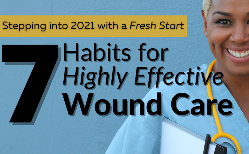 Stepping Into 2021 with a Fresh Start: 7 Habits for Highly Effective Wound Care